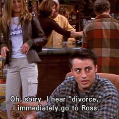 """Oh sorry, I hear ""divorce"", I immediately go to Ross."" - Joey Tribbianni…"