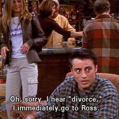 """Oh sorry, I hear ""divorce"", I immediately go to Ross."" - Joey Tribbianni…"