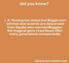 Did you know? J.K. Rowling has stated that Muggle-born witches and wizards are descended from Squibs who married Muggles; the magical gene resurfaces after many generations unexpectedly.