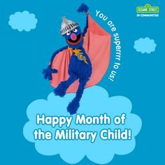 Grover and the rest of us here at Sesame Street would like to wish you a Happy Month of the Military Child! You are our little heroes and we thank you so much!