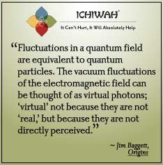 Fluctuations in a quantum field are equivalent to quantum particles. The vacuum fluctuations of the electromagnetic field can be thought of as virtual photons; 'virtual' not because they are not 'real,' but because they are not directly perceived.  – Jim Baggett, Origins