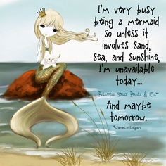 I'm very busy being a mermaid...