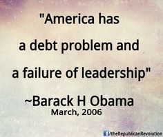 Barack Obama...If he thought the debt was a problem in 2006....what would you call it today? || Prophetic words, those....