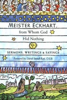 Meister Eckhart, from Whom God Hid Nothing: Sermons, Writings, and Sayings by Meister Eckhart. This introduction to the writing and preaching of the greatest medieval European mystic contains selections from his sermons, treatises, and sayings, as well as Table Talk, the records of his informal advice to his spiritual children.