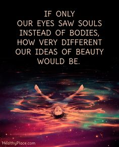 Quote on eating disorders: If only our eyes saw souls instead of bodies, how very different our ideas of beauty would be. www.HealthyPlace.com