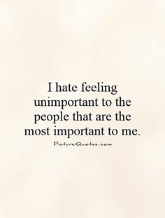 I+hate+feeling+unimportant+to+the+people+that+are+the+most+important+to+me. Picture Quotes.