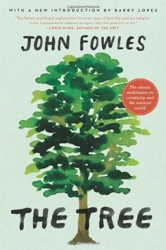 """""""The Tree"""" by John Fowles. The renowned English novelist's moving meditation on the connection between the natural world and human creativity. An inspiring modern ecological classic, The Tree is both a powerful argument against taming the wild and a major author's  inspiring and beautifully written defense of """"the joys of getting lost,"""" and of spontaneity in life and art. 
