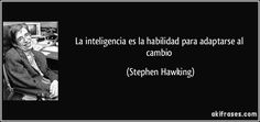 La inteligencia es la habilidad para adaptarse al cambio (Stephen Hawking)