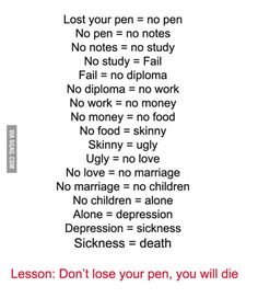 what happens when you lose a pen. Lost your pen = no pen No pen = no notes No notes = no study No study = Fail Fail = no diploma No diploma = no work No work Funny Minion Memes, Funny Jokes, Jokes Pics, Hilarious Quotes, Dont Loose Your Pen, Alone, Haha Funny, Funny Texts, Funny Stuff