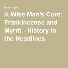 A Wise Man's Cure: Frankincense and Myrrh - History in the Headlines