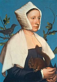 A Lady with a Squirrel and a Starling Hans Holbein the Younger c. 1526 - Google Search German painter who died of the plague. Woman holds a squirrel- squirrels were common household pets in the 16th century.