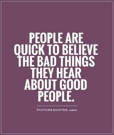 Don't  believe bad things sbout good people. ...