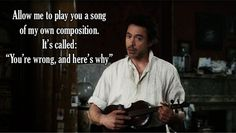 """Allow me to play you a song of my own composition. It's called: """"You're wrong, and here's why""""."""