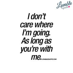 """I don't care where I'm going. As long as you're with me."" - The beauty of love. The amazing thing about empowering love is that you don't really care where you are going. As long as the one you love is with you. #withyou - www.lovablequote.com"