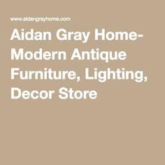 Aidan Gray Home- Modern Antique Furniture, Lighting, Decor Store