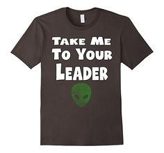 Mens Take Me To Your Leader - Popular Funny Alien Quote T-Shirt: Take Me To Your Leader popular funny alien UFO quote saying gift tee shirt  An alien shirt for sci-fi loving fan out there. Classic alien quote t shirt Take Me to Your Leader.
