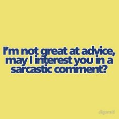 Actually I AM great at advice but I prefer sarcastic comments.