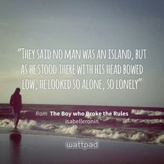 """""""They said no man was an island, but as he stood there with his head bowed low, he looked so alone, so lonely"""" - from The Boy who Broke the Rules  (on Wattpad) https://www.wattpad.com/96549207 #quote #wattpad"""