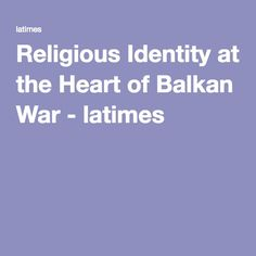 """As evidenced in this article, religious identity can breed violence. In fact, """"in the Balkans, religious identification became part of national identity, as expressed through language and the communication of the national myth."""" This led to conflicts between groups of different religious identities."""