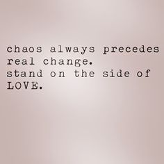 Chaos always precedes real change.  Stand on the side of love #loveistheanswer #nopanic #blessings #armony #light #love #IchooseLOVE #loveallserveall #namaste