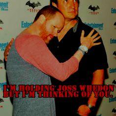 I'm holding you but I'm thinking of Joss Whedon.