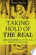 Taking hold of the real : Dietrich Bonhoeffer and the profound worldliness of Christianity