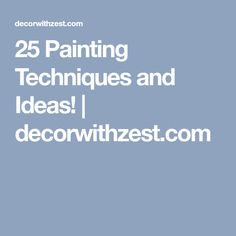 25 Painting Techniques and Ideas! | decorwithzest.com