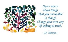 """""""Never worry about things That you are unable to change. Change your own way Of looking at truth.""""  - Sri Chinmoy"""