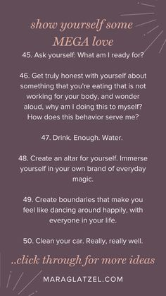 A list of 100 thoughtful, impactful ways to treat yourself to loving, magical care. Every day of the year. You'll find things like: Get truly honest with yourself about something that you're eating that is not working for your body, and wonder aloud, why am I doing this to myself? How does this behavior serve me? Click through for more radical self-care ideas for every day self-worship. via MaraGlatzel.com | create your dream life, self improvement plan, self love