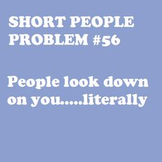 Short People Problem people look down on you Short People Problems, Short Girl Problems, Short Girl Quotes, Short Jokes, Short People Jokes, Short Person, Thing 1, Struggle Is Real, I Can Relate