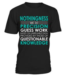 "# Nothingness - Job Shirts .    Nothingness We Do Precision Guess Work Based on Unreliable Data Provided by Those of Questionable Knowledge Job ShirtsSpecial Offer, not available anywhere else!Available in a variety of styles and colorsBuy yours now before it is too late! Secured payment via Visa / Mastercard / Amex / PayPal / iDeal How to place an order  Choose the model from the drop-down menu Click on ""Buy it now"" Choose the size and the quantity Add your delivery address and bank details…"
