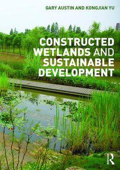 Constructed wetlands and sustainable development / Gary Austin and Kongjian Yu.