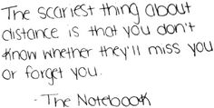 The scariest thing about distance is that you don't know whether they'll miss you or forget you. - The Notebook