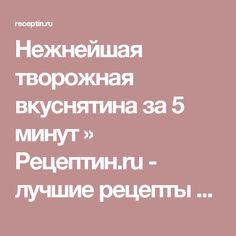 Нежнейшая творожная вкуснятина за 5 минут » Рецептин.ru - лучшие рецепты для приготовления!