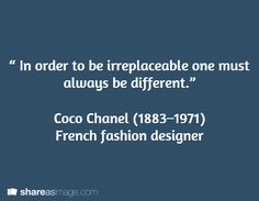 """"""" In order to be irreplaceable one must always be different.""""   Coco Chanel (1883–1971)  French fashion designer"""