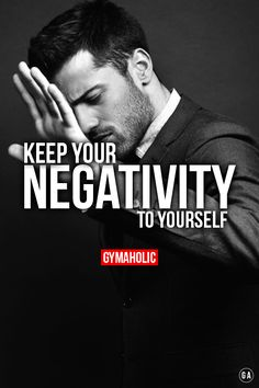 Keep your negativity to yourself. People are so pessimistic, don't live your life surrounded by weak people. They will drag you down. http://www.gymaholic.co/motivation