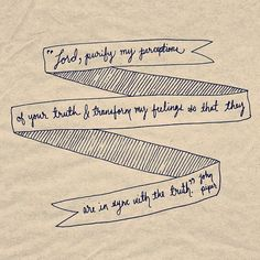 'Lord, purify my perceptions of Your truth & transform my feelings so that they are in sync with the truth.' - John Piper