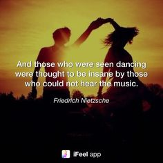 And those who were seen #dancing were thought to be #insane by those who could not #hear the #music. - Friedrich #Nietzsche