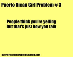 Puerto Rican Girl Problems- People think you're yelling but that's just how you talk! jajaja