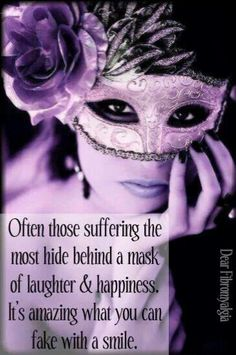often those suffering the most hide behind a mask of laughter and happiness. Its amazing what you can fake with a smile