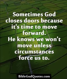 ✞ ✟ BibleGodQuotes.com ✟ ✞  Sometimes God closes doors because it's time to move forward. He knows we won't move unless circumstances force us to.