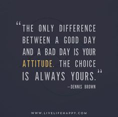 The only difference between a good day and a bad day is your attitude. The choice is always yours. - Dennis Brown