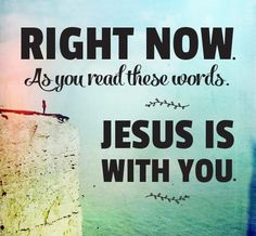 Right now, as you read these words, Jesus is with you.