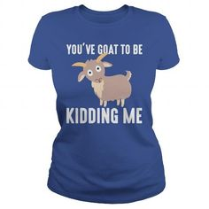 This is a great gift for Goat lovers You've Goat To Be Kidding Me T Shirt Tee Shirts T-Shirts
