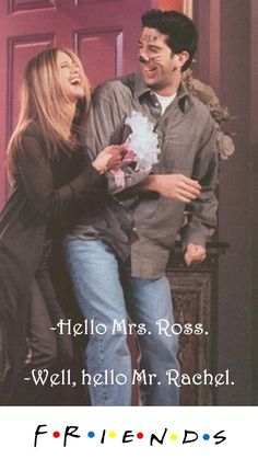 Friends TV show quote: Hello Mrs. Ross. Well, hello Mr. Rachel
