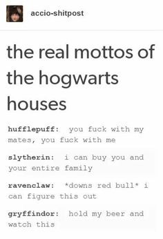 "accio-shitpost the real mottos of the hogwarts houses hufflepuff: you fuck with my mates, you fuck with me slytherin: i can buy you and your entire family ravenclaw: *downs red bull"" i flqure this our. gryffindor: hold my beer and watch this - iFunny :) Harry Potter World, Harry Potter Jokes, Harry Potter Universal, Harry Potter Fandom, Slytherin And Hufflepuff, Ravenclaw Memes, Hogwarts Houses, Cool Stuff, Funny Stuff"