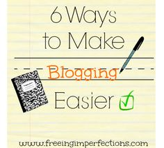 6 Ways to Make Blogging Easier | Freeing Imperfections