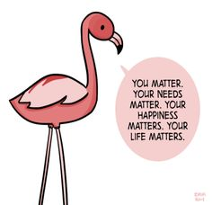 """[drawing of a pink flamingo saying """"You matter. Your needs matter. Your happiness matters. Your life matters."""" in a light pink speech bubble.]"""