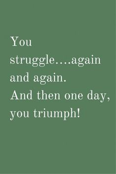 You struggle….again and again. And then