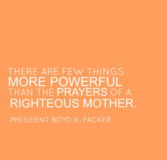 There are few things more powerful than the prayers of a righteous mother ~Boyd Packer